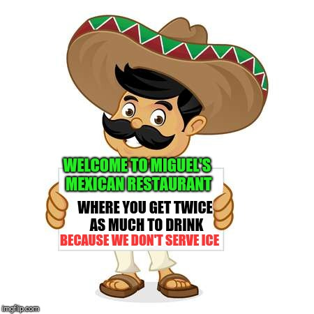 WELCOME TO MIGUEL'S MEXICAN RESTAURANT BECAUSE WE DON'T SERVE ICE WHERE YOU GET TWICE AS MUCH TO DRINK | made w/ Imgflip meme maker