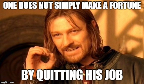 One Does Not Simply Meme | ONE DOES NOT SIMPLY MAKE A FORTUNE BY QUITTING HIS JOB | image tagged in memes,one does not simply | made w/ Imgflip meme maker
