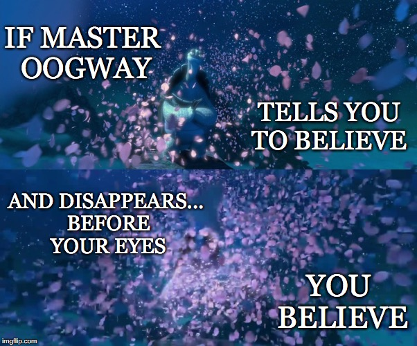 You Better | IF MASTER OOGWAY YOU BELIEVE TELLS YOU TO BELIEVE AND DISAPPEARS... BEFORE YOUR EYES | image tagged in kung fu panda,master oogway,believe | made w/ Imgflip meme maker