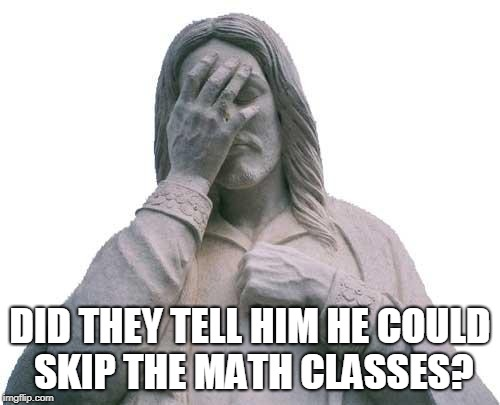 Jesus Facepalm | DID THEY TELL HIM HE COULD SKIP THE MATH CLASSES? | image tagged in jesus facepalm | made w/ Imgflip meme maker