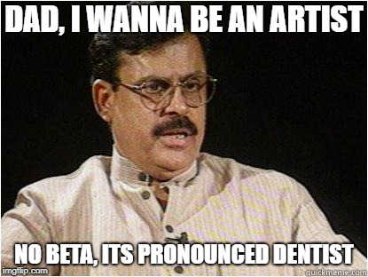 Typical Indian Dad | DAD, I WANNA BE AN ARTIST NO BETA, ITS PRONOUNCED DENTIST | image tagged in typical indian dad | made w/ Imgflip meme maker