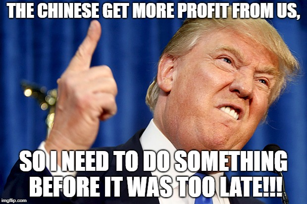 US-China Trade war is just didn't let the Chinese get more profit! | THE CHINESE GET MORE PROFIT FROM US, SO I NEED TO DO SOMETHING BEFORE IT WAS TOO LATE!!! | image tagged in donald trump,us-china trade war,china | made w/ Imgflip meme maker