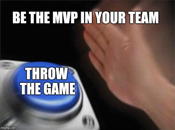 Blank Nut Button Meme | BE THE MVP IN YOUR TEAM THROW THE GAME | image tagged in memes,blank nut button | made w/ Imgflip meme maker