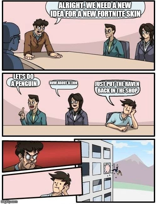 Boardroom Meeting Suggestion Meme | ALRIGHT, WE NEED A NEW IDEA FOR A NEW FORTNITE SKIN LET'S DO A PENGUIN HOW ABOUT A LION JUST PUT THE RAVEN BACK IN THE SHOP | image tagged in memes,boardroom meeting suggestion | made w/ Imgflip meme maker