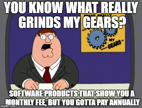 You what grinds my gears? Software products that show you a monthly fee, but you have to pay annually. | YOU KNOW WHAT REALLY GRINDS MY GEARS? SOFTWARE PRODUCTS THAT SHOW YOU A MONTHLY FEE, BUT YOU GOTTA PAY ANNUALLY | image tagged in memes,peter griffin news,annual fee,monthly fee,software | made w/ Imgflip meme maker
