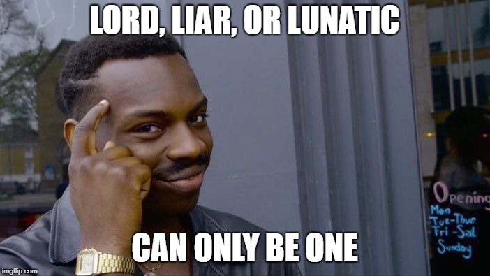 Roll Safe Think About It Meme | LORD, LIAR, OR LUNATIC CAN ONLY BE ONE | image tagged in memes,roll safe think about it | made w/ Imgflip meme maker