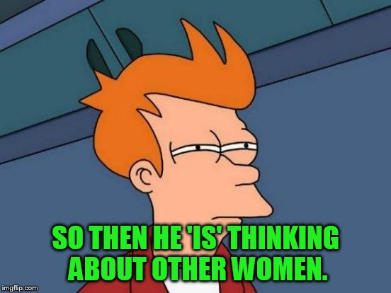 Futurama Fry Meme | SO THEN HE 'IS' THINKING ABOUT OTHER WOMEN. | image tagged in memes,futurama fry | made w/ Imgflip meme maker