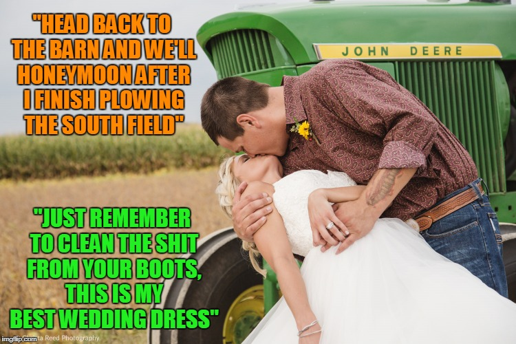 """HEAD BACK TO THE BARN AND WE'LL HONEYMOON AFTER I FINISH PLOWING THE SOUTH FIELD"" ""JUST REMEMBER TO CLEAN THE SHIT FROM YOUR BOOTS, THIS IS 