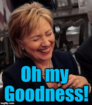 Hillary LOL | Oh my Goodness! | image tagged in hillary lol | made w/ Imgflip meme maker