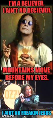 You've got to believe in your self, or no one will believe in you. | I'M A BELIEVER, I AIN'T NO DECIEVER. MOUNTAINS MOVE BEFORE MY EYES. I AINT NO FREAKIN JESUS | image tagged in memes,jesus ozzy | made w/ Imgflip meme maker