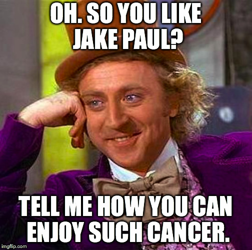 Who in their right mind would actually enjoy him, anyway? lol | OH. SO YOU LIKE JAKE PAUL? TELL ME HOW YOU CAN ENJOY SUCH CANCER. | image tagged in memes,creepy condescending wonka,jake paul,youtuber,cancer | made w/ Imgflip meme maker