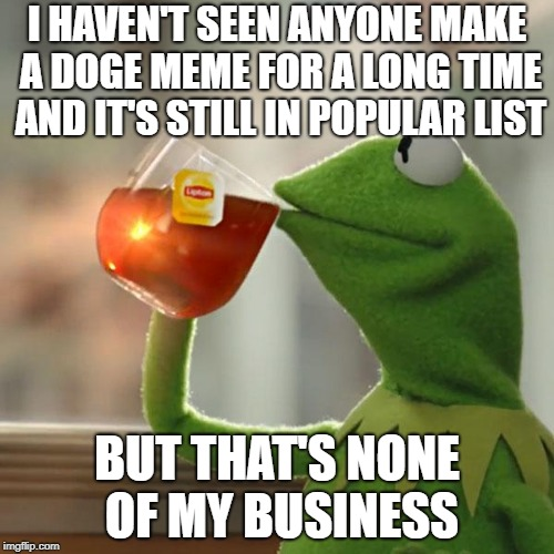But Thats None Of My Business | I HAVEN'T SEEN ANYONE MAKE A DOGE MEME FOR A LONG TIME AND IT'S STILL IN POPULAR LIST BUT THAT'S NONE OF MY BUSINESS | image tagged in memes,but thats none of my business,kermit the frog,doge | made w/ Imgflip meme maker