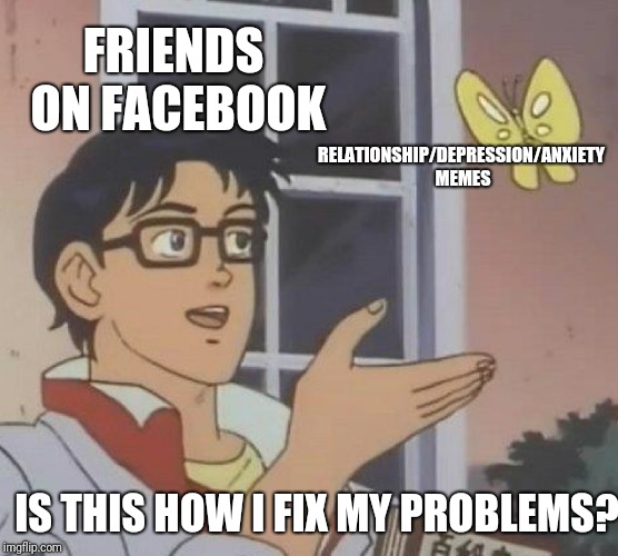Is This A Pigeon Meme | FRIENDS ON FACEBOOK RELATIONSHIP/DEPRESSION/ANXIETY MEMES IS THIS HOW I FIX MY PROBLEMS? | image tagged in memes,is this a pigeon | made w/ Imgflip meme maker