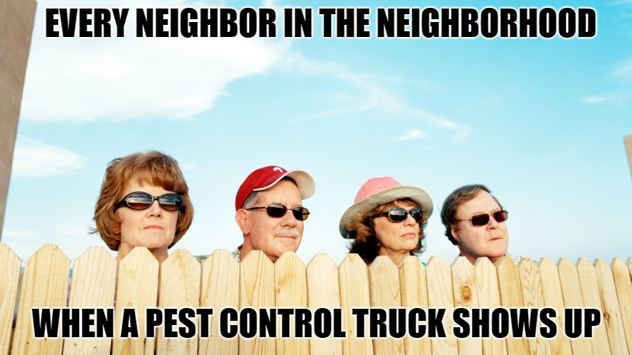 nosy neighbors & pest control | EVERY NEIGHBOR IN THE NEIGHBORHOOD WHEN A PEST CONTROL TRUCK SHOWS UP | image tagged in neighbors,nosey,pests,trucks,stupid people | made w/ Imgflip meme maker