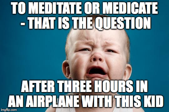 CRYING BABY | TO MEDITATE OR MEDICATE - THAT IS THE QUESTION AFTER THREE HOURS IN AN AIRPLANE WITH THIS KID | image tagged in crying baby | made w/ Imgflip meme maker