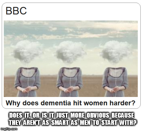 Dimentia and Women | DOES  IT,  OR  IS  IT  JUST  MORE  OBVIOUS  BECAUSE  THEY  AREN'T  AS  SMART  AS  MEN  TO  START  WITH? | image tagged in dementia,alzheimers,alzheimer's,donald trump | made w/ Imgflip meme maker