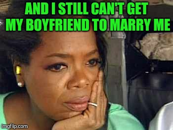 Oprah sad face | AND I STILL CAN'T GET MY BOYFRIEND TO MARRY ME | image tagged in oprah sad face | made w/ Imgflip meme maker