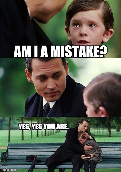Am I a mistake? | AM I A MISTAKE? YES, YES YOU ARE. | image tagged in memes,finding neverland | made w/ Imgflip meme maker