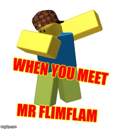 WHEN YOU MEET MR FLIMFLAM | image tagged in roblox dab,scumbag | made w/ Imgflip meme maker