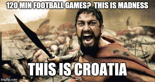Sparta Leonidas Meme | 120 MIN FOOTBALL GAMES?  THIS IS MADNESS THIS IS CROATIA | image tagged in memes,sparta leonidas | made w/ Imgflip meme maker
