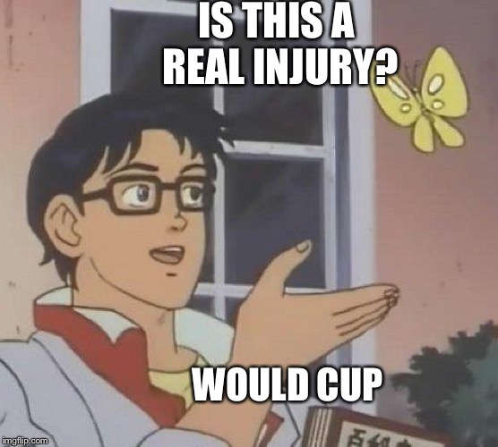 Is This A Pigeon Meme | IS THIS A REAL INJURY? WOULD CUP | image tagged in memes,is this a pigeon | made w/ Imgflip meme maker