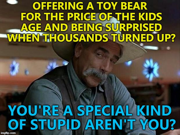 This was Build A Bear in the UK. The deal was a 3 year old would pay £3 etc. It resulted in chaos and loads of publicity...  | OFFERING A TOY BEAR FOR THE PRICE OF THE KIDS AGE AND BEING SURPRISED WHEN THOUSANDS TURNED UP? YOU'RE A SPECIAL KIND OF STUPID AREN'T YOU? | image tagged in special kind of stupid,memes,build a bear,publicity stunts | made w/ Imgflip meme maker
