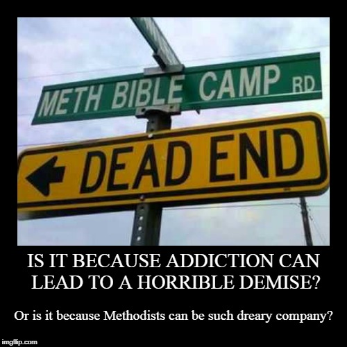 you do know your children's dental bills are going to skyrocket? | IS IT BECAUSE ADDICTION CAN LEAD TO A HORRIBLE DEMISE? | Or is it because Methodists can be such dreary company? | image tagged in funny,demotivationals,signs,funny signs,religion,addiction | made w/ Imgflip demotivational maker