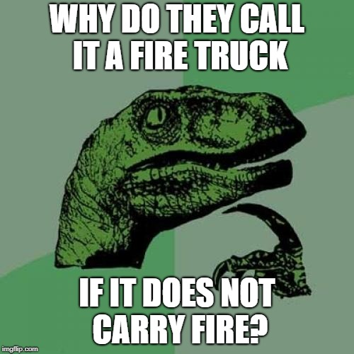 Burning question about fire trucks |  WHY DO THEY CALL IT A FIRE TRUCK; IF IT DOES NOT CARRY FIRE? | image tagged in memes,philosoraptor,fire truck,burn,question,weird | made w/ Imgflip meme maker