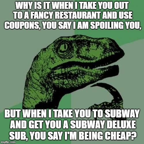Cheap Date | WHY IS IT WHEN I TAKE YOU OUT TO A FANCY RESTAURANT AND USE COUPONS, YOU SAY I AM SPOILING YOU, BUT WHEN I TAKE YOU TO SUBWAY AND GET YOU A  | image tagged in memes,philosoraptor,subway,food,dating,cheap | made w/ Imgflip meme maker