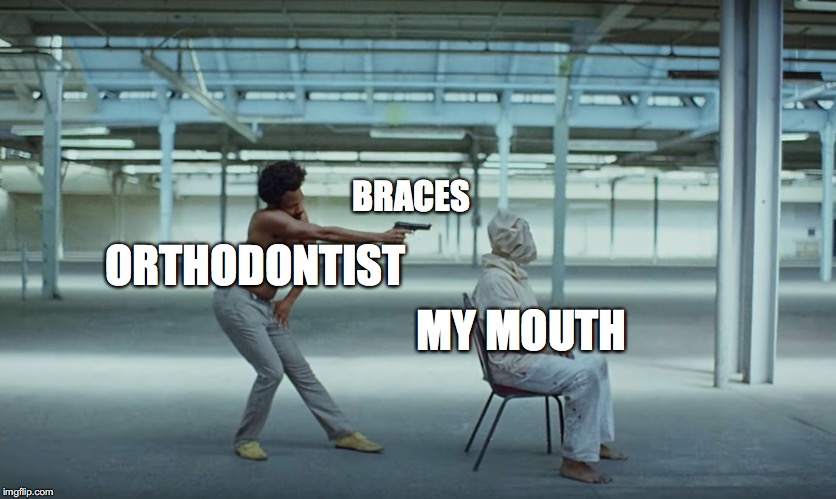 Just got my braces tightened :( | ORTHODONTIST BRACES MY MOUTH | image tagged in this is america,memes,funny,orthodontist,braces,dank memes | made w/ Imgflip meme maker