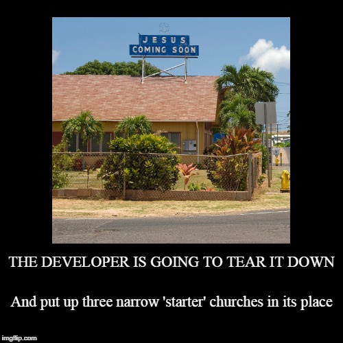 opening tithes start at $500,000 | THE DEVELOPER IS GOING TO TEAR IT DOWN | And put up three narrow 'starter' churches in its place | image tagged in funny,demotivationals,development,religion,signs,funny signs | made w/ Imgflip demotivational maker