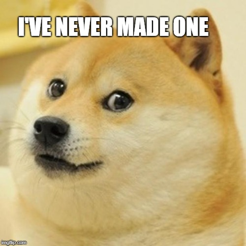 Doge Meme | I'VE NEVER MADE ONE | image tagged in memes,doge | made w/ Imgflip meme maker