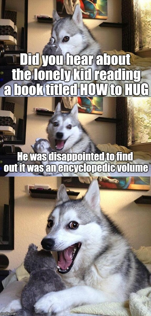 How, howdy, however, howitzer, howl, howsoever... | Did you hear about the lonely kid reading a book titled HOW to HUG He was disappointed to find out it was an encyclopedic volume | image tagged in memes,bad pun dog,encyclopedia | made w/ Imgflip meme maker