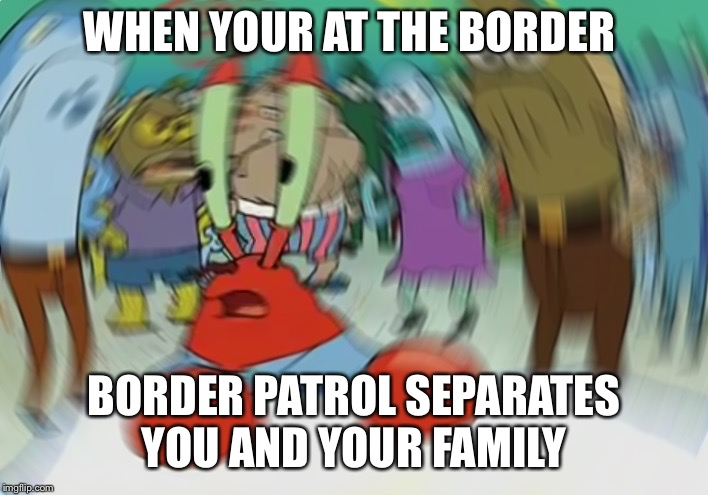 Mr Krabs Blur Meme Meme | WHEN YOUR AT THE BORDER BORDER PATROL SEPARATES YOU AND YOUR FAMILY | image tagged in memes,mr krabs blur meme | made w/ Imgflip meme maker