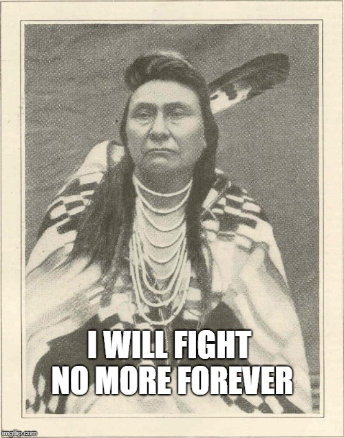Chief Joseph of the Nez Perce | I WILL FIGHT NO MORE FOREVER | image tagged in chief joseph,native american,war,fight,forever,nez perce | made w/ Imgflip meme maker