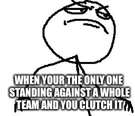 Fk Yeah | WHEN YOUR THE ONLY ONE STANDING AGAINST A WHOLE TEAM AND YOU CLUTCH IT | image tagged in memes,fk yeah | made w/ Imgflip meme maker
