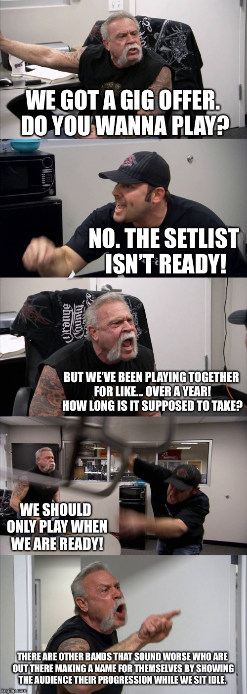 American Chopper Argument | WE GOT A GIG OFFER. DO YOU WANNA PLAY? NO. THE SETLIST ISN'T READY! BUT WE'VE BEEN PLAYING TOGETHER FOR LIKE... OVER A YEAR! HOW LONG IS IT  | image tagged in memes,american chopper argument | made w/ Imgflip meme maker