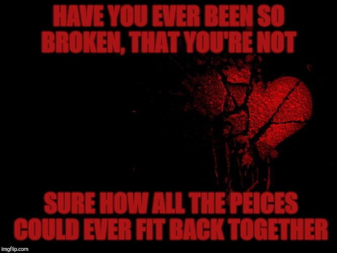 HAVE YOU EVER BEEN SO BROKEN, THAT YOU'RE NOT SURE HOW ALL THE PEICES COULD EVER FIT BACK TOGETHER | image tagged in broken heart | made w/ Imgflip meme maker