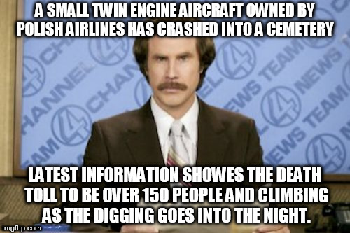 Ron Burgundy Meme | A SMALL TWIN ENGINE AIRCRAFT OWNED BY POLISH AIRLINES HAS CRASHED INTO A CEMETERY LATEST INFORMATION SHOWES THE DEATH TOLL TO BE OVER 150 PE | image tagged in memes,ron burgundy | made w/ Imgflip meme maker