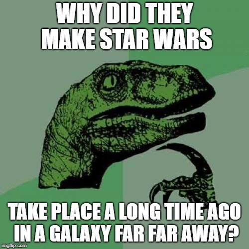It Looks Too Futuristic To Be In The Past | WHY DID THEY MAKE STAR WARS TAKE PLACE A LONG TIME AGO IN A GALAXY FAR FAR AWAY? | image tagged in memes,philosoraptor,star wars | made w/ Imgflip meme maker