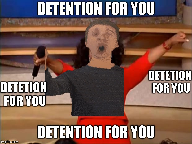 detention for you when will you learn!? | DETENTION FOR YOU DETENTION FOR YOU DETETION FOR YOU DETETION FOR YOU | image tagged in memes,oprah you get a,baldi | made w/ Imgflip meme maker