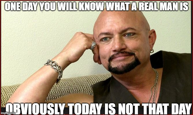 ONE DAY YOU WILL KNOW WHAT A REAL MAN IS OBVIOUSLY TODAY IS NOT THAT DAY | made w/ Imgflip meme maker
