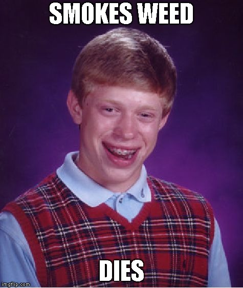 Bad Luck Brian Meme | SMOKES WEED DIES | image tagged in memes,bad luck brian | made w/ Imgflip meme maker