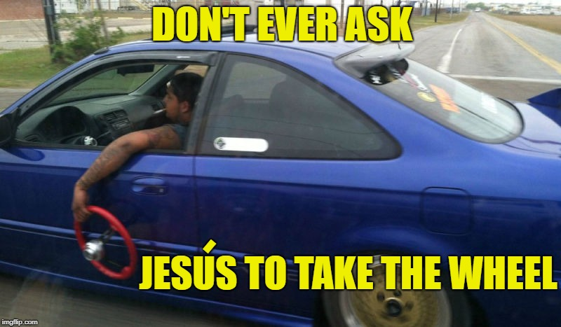 I'll drive | DON'T EVER ASK JESUS TO TAKE THE WHEEL - | image tagged in funny memes,jesus,take the wheel,mexican,car | made w/ Imgflip meme maker