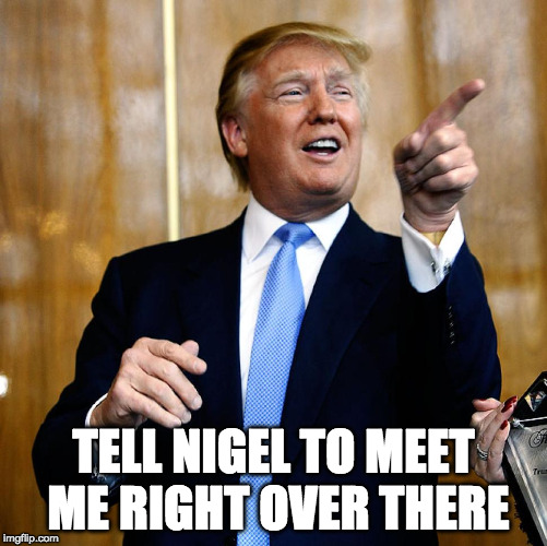 Donal Trump Birthday | TELL NIGEL TO MEET ME RIGHT OVER THERE | image tagged in donal trump birthday | made w/ Imgflip meme maker