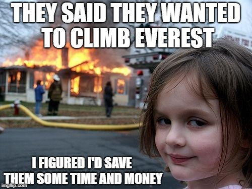 Disaster Girl Meme | THEY SAID THEY WANTED TO CLIMB EVEREST I FIGURED I'D SAVE THEM SOME TIME AND MONEY | image tagged in memes,disaster girl | made w/ Imgflip meme maker