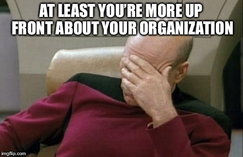 Captain Picard Facepalm Meme | AT LEAST YOU'RE MORE UP FRONT ABOUT YOUR ORGANIZATION | image tagged in memes,captain picard facepalm | made w/ Imgflip meme maker