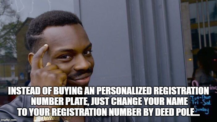 Roll Safe Think About It Meme | INSTEAD OF BUYING AN PERSONALIZED REGISTRATION NUMBER PLATE, JUST CHANGE YOUR NAME TO YOUR REGISTRATION NUMBER BY DEED POLE... | image tagged in memes,roll safe think about it | made w/ Imgflip meme maker