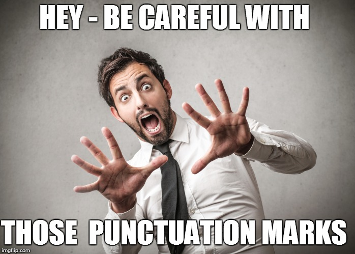 HEY - BE CAREFUL WITH THOSE  PUNCTUATION MARKS | made w/ Imgflip meme maker