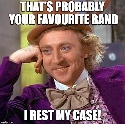 Creepy Condescending Wonka Meme | THAT'S PROBABLY YOUR FAVOURITE BAND I REST MY CASE! | image tagged in memes,creepy condescending wonka | made w/ Imgflip meme maker